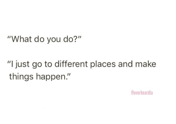 "Text - ""What do you do?"" ""I just go to different places and make things happen."" @overheardla"