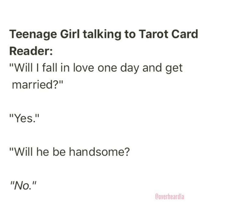 "Text - Teenage Girl talking to Tarot Card Reader: ""Will I fall in love one day and get married?"" ""Yes."" ""Will he be handsome? ""No."" @overheardla"