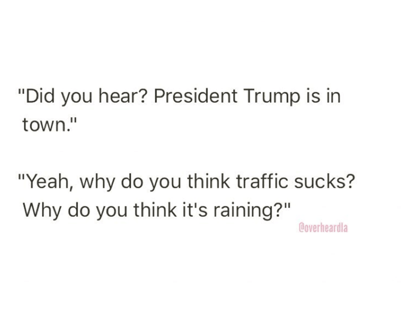 "Text - ""Did you hear? President Trump is in town."" ""Yeah, why do you think traffic sucks? Why do you think it's raining?"" Coverheardla"
