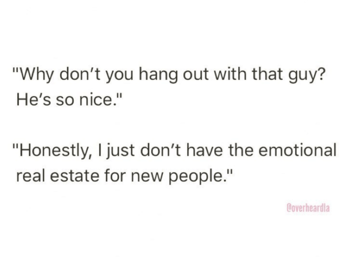 "Text - ""Why don't you hang out with that guy? He's so nice."" ""Honestly, I just don't have the emotional real estate for new people."" Coverheardla"