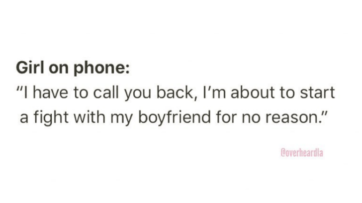 "Text - Girl on phone: ""I have to call you back, I'm about to start a fight with my boyfriend for no reason."" Coverheardla"