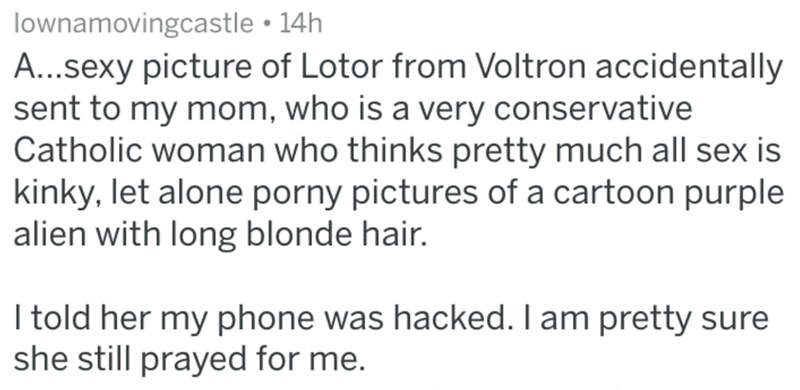 Text - lownamovingcastle 14h A...sexy picture of Lotor from Voltron accidentally sent to my mom, who is a very conservative Catholic woman who thinks pretty much all sex is kinky, let alone porny pictures of a cartoon purple alien with long blonde hair. I told her my phone was hacked. I am pretty sure she still prayed for me.
