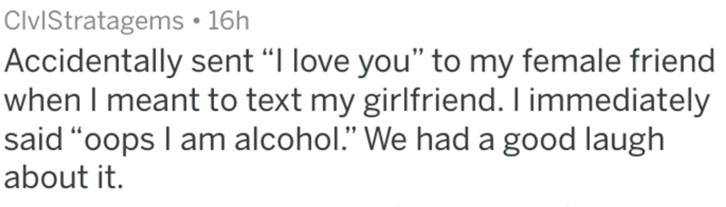 "Text - ClviStratagems 16h Accidentally sent ""I love you"" to my female friend when I meant to text my girlfriend. I immediately said ""oops I am alcohol."" We had a good laugh about it."