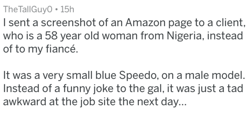 Text - TheTallGuy0 15h I sent a screenshot of an Amazon page to a client, who is a 58 year old woman from Nigeria, instead of to my fiancé. It was a very small blue Speedo, on a male model. Instead of a funny joke to the gal, it was just a tad awkward at the job site the next day...