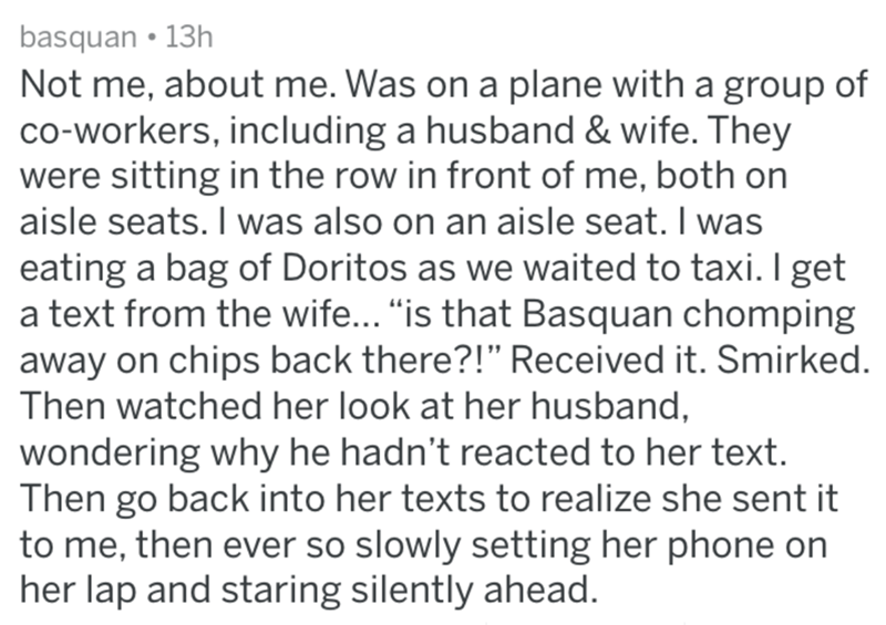 "Text - basquan 13h Not me, about me. Was on a plane with a group of co-workers, including a husband & wife. They were sitting in the row in front of me, both on aisle seats. I was also on an aisle seat. I was eating a bag of Doritos as we waited to taxi. I get a text from the wife... ""is that Basquan chomping away on chips back there?!"" Received it. Smirked Then watched her look at her husband, wondering why he hadn't reacted to her text. Then go back into her texts to realize she sent it to me,"