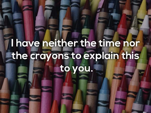 Crayon - I have neither the time nor the crayons to explain this to you.