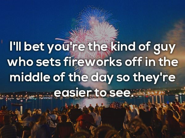 People - I'll bet you're the kind of guy who sets fireworks off in the middle of the day so they're .easier to see.