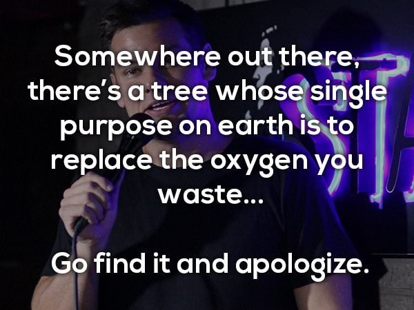 Text - Somewhere out there, there's a tree whose single purpose on edrth is to replace the oxygen you waste... Go find it and apologize.