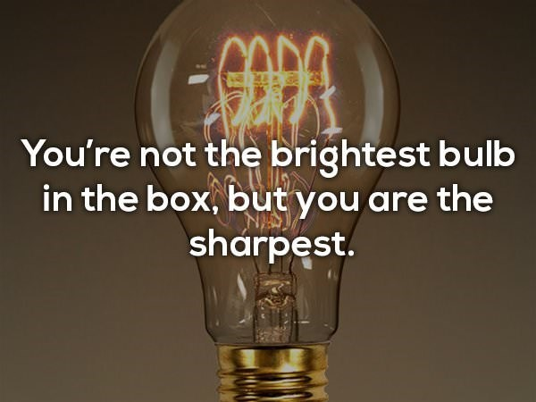 Incandescent light bulb - You're not the brightest bulb in the box, butyou are the sharpest.