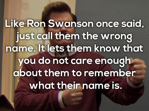 Text - Like Ron Swanson oncesaid, just call them the wrong name. It lets them know that you do not care enough about them to remember what their name is.