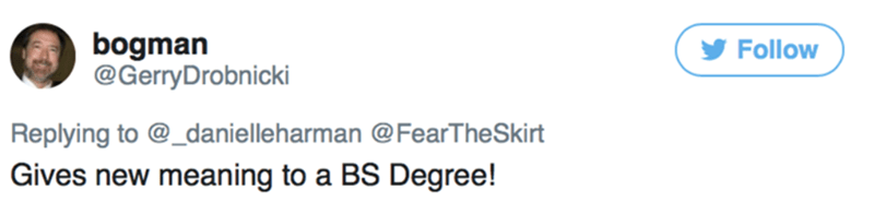 Text - bogman @GerryDrobnicki Follow Replying to @_danielleharman @FearTheSkirt Gives new meaning to a BS Degree!