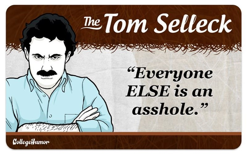 "facial hair - Text - The Tom Selleck ""Everyone ELSE is an asshole."" CollegeHumon"