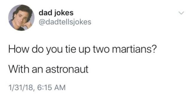 Text - dad jokes @dadtellsjokes How do you tie up two martians? With an astronaut 1/31/18, 6:15 AM