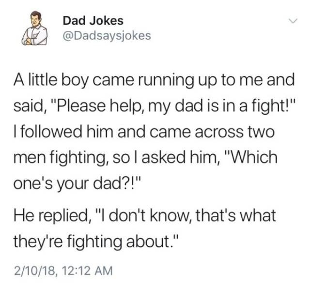 "Text - Dad Jokes @Dadsaysjokes A little boy came running up to me and said, ""Please help, my dad is in a fight!"" I followed him and came across two men fighting, so I asked him, ""Which one's your dad?!"" He replied, ""I don't know, that's what they're fighting about."" 2/10/18, 12:12 AM"
