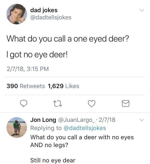 Text - dad jokes @dadtellsjokes What do you call a one eyed deer? I got no eye deer! 2/7/18, 3:15 PM 390 Retweets 1,629 Likes Jon Long @JuanLargo 2/7/18 Replying to @dadtellsjokes What do you call a deer with no eyes AND no legs? Still no eye dear
