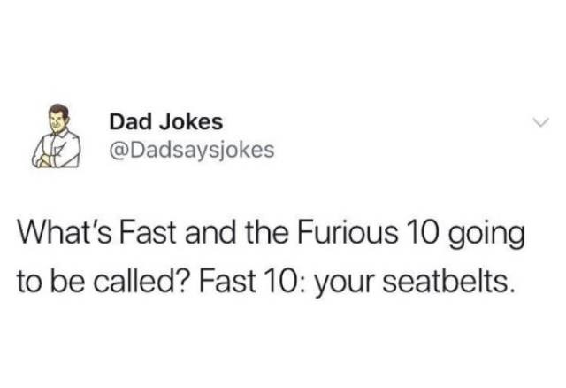 Text - Dad Jokes @Dadsaysjokes What's Fast and the Furious 10 going to be called? Fast 10: your seatbelts.