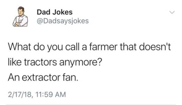 Text - Dad Jokes @Dadsaysjokes What do you call a farmer that doesn't like tractors anymore? An extractor fan. 2/17/18, 11:59 AM