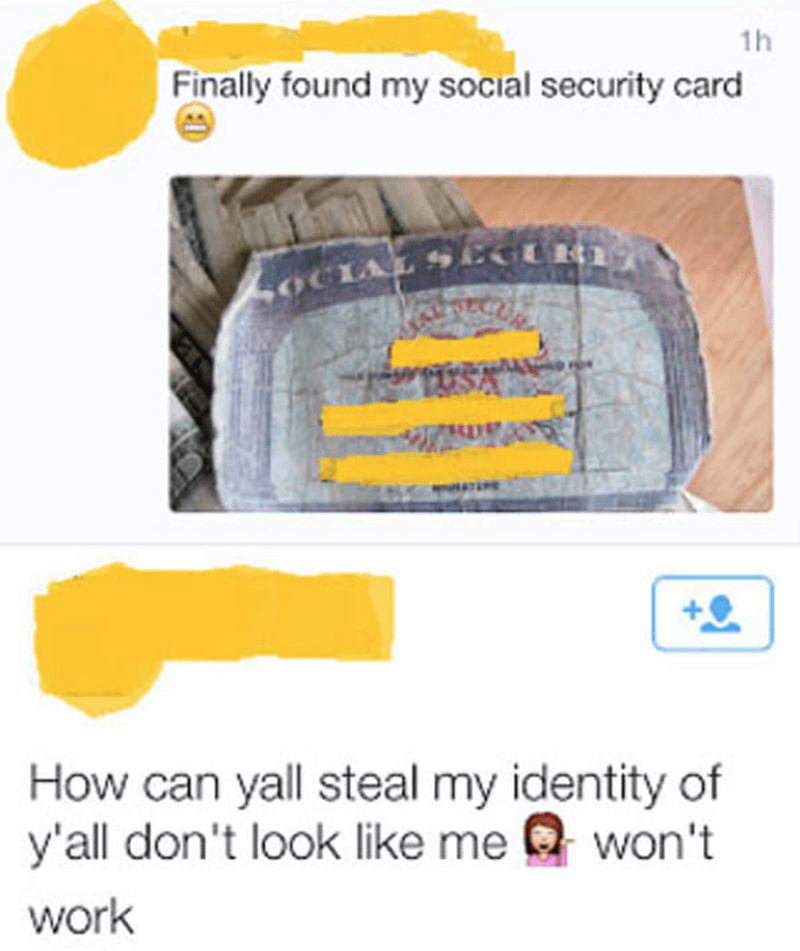 Yellow - 1h Finally found my social security card OCIAL SGURI How can yall steal my identity of y'all don't look like mewon't work