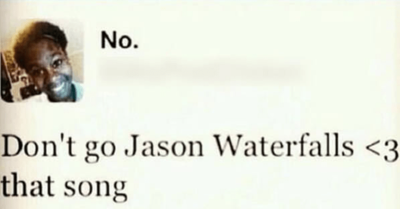 Face - No. Don't go Jason Waterfalls <3 that song