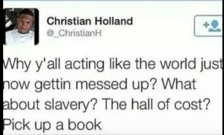 Text - Christian Holland ChristianH Why y'all acting like the world just now gettin messed up? What about slavery? The hall of cost? Pick up a book