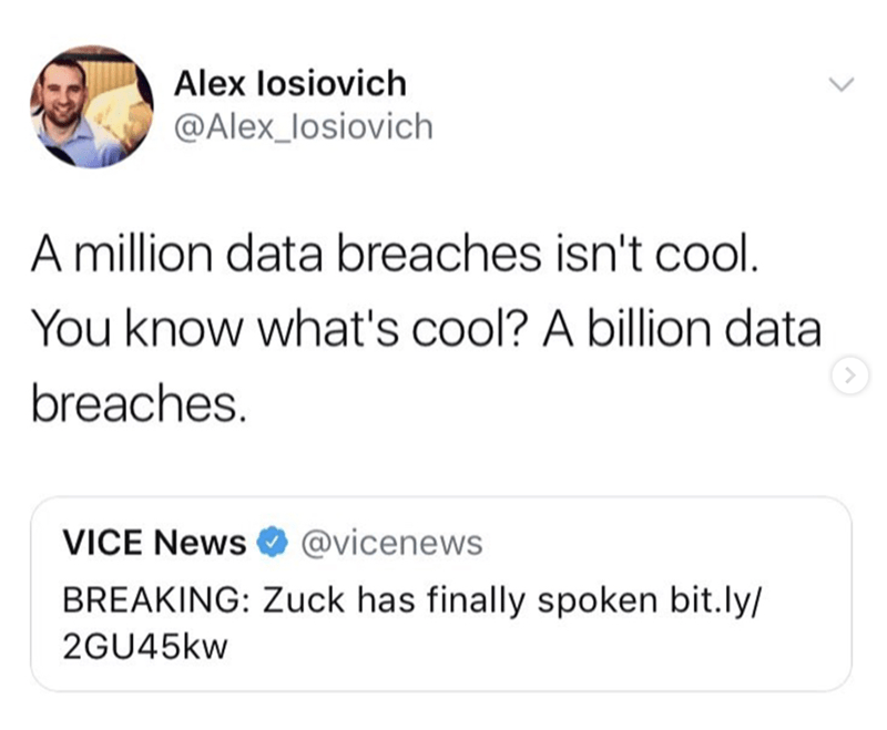 Text - Alex losiovich @Alex_losiovich Amillion data breaches isn't cool. You know what's cool? A billion data breaches. @vicenews VICE News BREAKING: Zuck has finally spoken bit.ly/ 2GU45KW