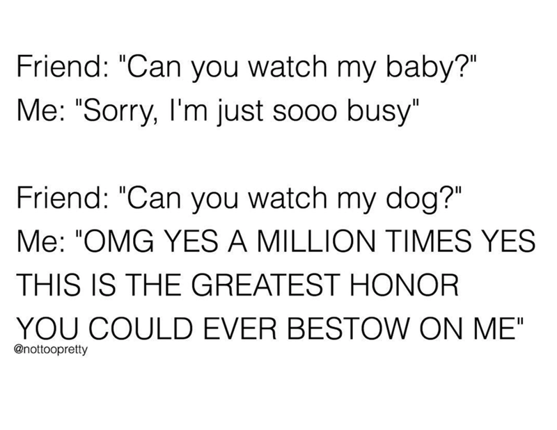 """Text - Friend: """"Can you watch my baby?"""" Me: """"Sorry, I'm just sooo busy"""" Friend: """"Can you watch my dog?"""" Me: """"OMG YES A MILLION TIMES YES THIS IS THE GREATEST HONOR YOU COULD EVER BESTOW ON ME"""" @nottoopretty"""