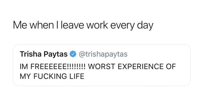 Text - Me when I leave work every day Trisha Paytas @trishapaytas IM FREEEEEE!!!!!! WORST EXPERIENCE OF MY FUCKING LIFE