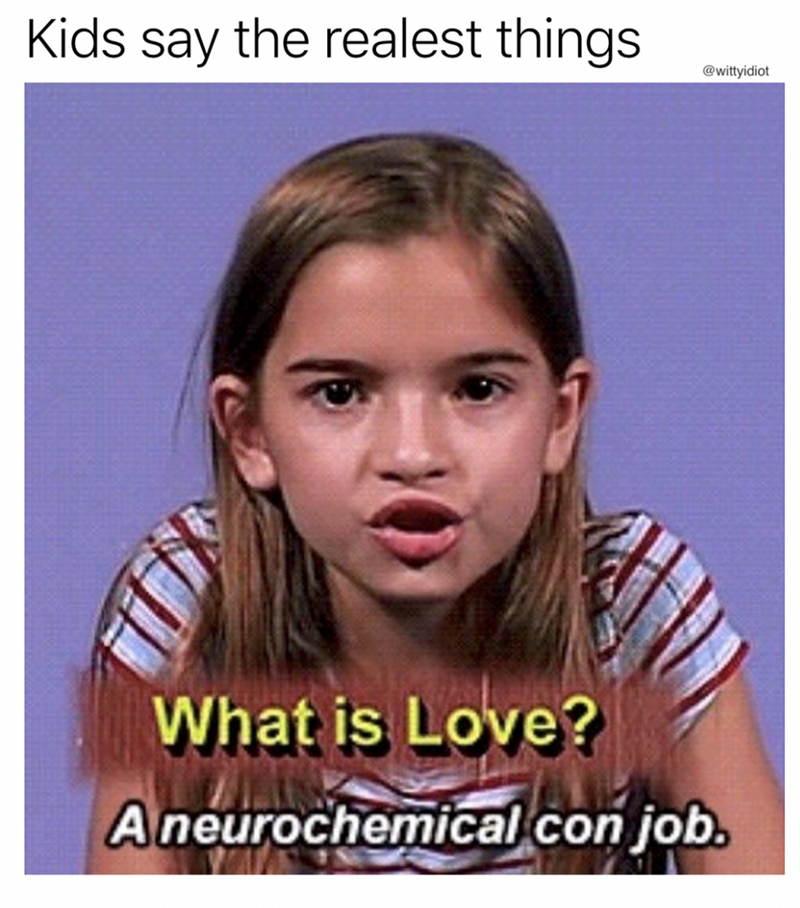 Face - Kids say the realest things @wittyidiot What is Love? Aneurochemical con job.