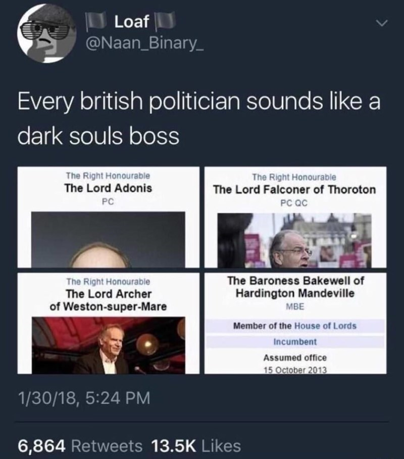Text - Loaf @Naan_Binary Every british politician sounds like a dark souls boss The Right Honourable The Lord Adonis The Right Honourable The Lord Falconer of Thoroton PC PC QC The Baroness Bakewell of Hardington Mandeville The Right Honourable The Lord Archer of Weston-super-Mare MBE Member of the House of Lords Incumbent Assumed office 15 October 2013 1/30/18, 5:24 PM 6,864 Retweets 13.5K Likes