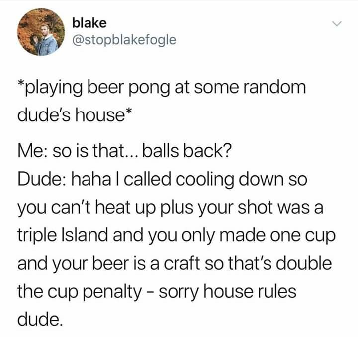 Text - blake @stopblakefogle *playing beer pong at some random dude's house* Me: so is that... balls back? Dude: haha I called cooling down so you can't heat up plus your shot was a triple Island and you only made one cup and your beer is a craft so that's double the cup penalty - sorry house rules dude.