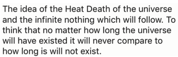 Text - The idea of the Heat Death of the universe |and the infinite nothing which will follow. To |think that no matter how long the universe will have existed it will never compare to how long is will not exist.