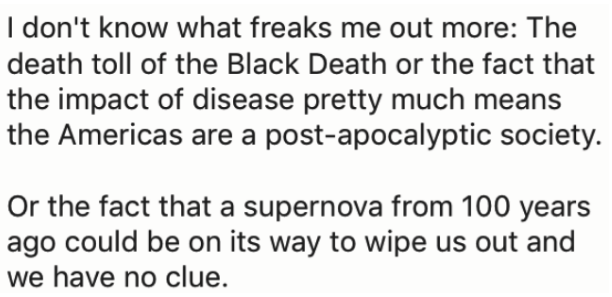 Text - I don't know what freaks me out more: The death toll of the Black Death or the fact that the impact of disease pretty much means the Americas are a post-apocalyptic society. Or the fact that a supernova from 100 years ago could be on its way to wipe us out and we have no clue.