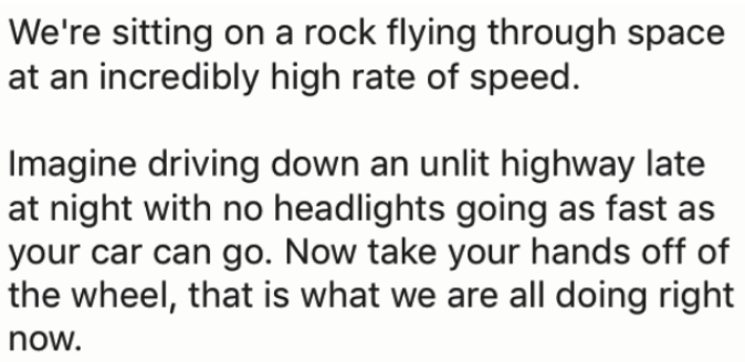 Text - We're sitting on a rock flying through space at an incredibly high rate of speed. Imagine driving down an unlit highway late at night with no headlights going as fast as your car can go. Now take your hands off of the wheel, that is what we are all doing right now