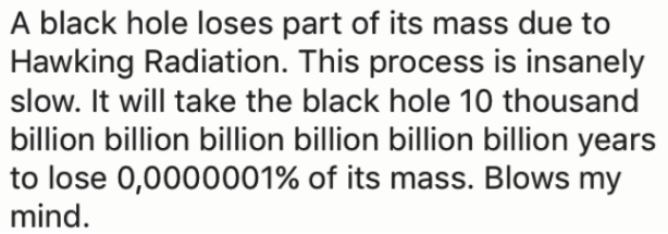Text - |A black hole loses part of its mass due to Hawking Radiation. This process is insanely | slow. It will take the black hole 10 thousand | billion billion billion billion billion billion years | to lose 0,0000001% of its mass. Blows my mind.