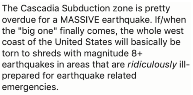 "Text - The Cascadia Subduction zone is pretty overdue for a MASSIVE earthquake. If/when the ""big one"" finally comes, the whole west coast of the United States will basically be torn to shreds with magnitude 8+ earthquakes in areas that are ridiculously ill- prepared for earthquake related emergencies."
