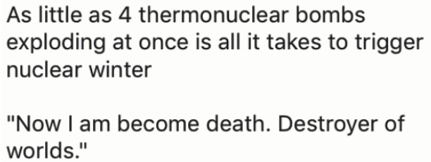 "Text - | As little as 4 thermonuclear bombs |exploding at once is all it takes to trigger |nuclear winter ""Now I am become death. Destroyer of worlds."""