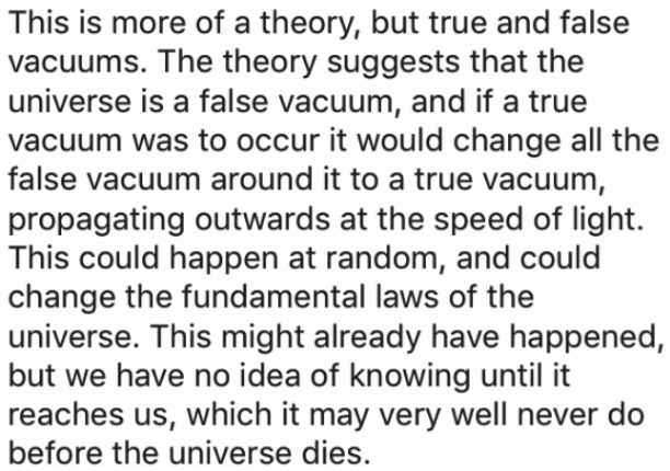Text - This is more of a theory, but true and false vacuums. The theory suggests that the universe is a false vacuum, and if a true vacuum was to occur it would change all the false vacuum around it to a true vacuum, propagating outwards at the speed of light This could happen at random, and could change the fundamental laws of the universe. This might already have happened, but we have no idea of knowing until it reaches us, which it may very well never do before the universe dies.