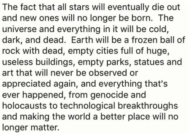 Text - The fact that all stars will eventually die out and new ones will no longer be born. The universe and everything in it will be cold, dark, and dead. Earth will be a frozen ball of rock with dead, empty cities full of huge, useless buildings, empty parks, statues and art that will never be observed or appreciated again, and everything that's happened, from genocide and holocausts to technological breakthroughs and making the world a better place will no longer matter.