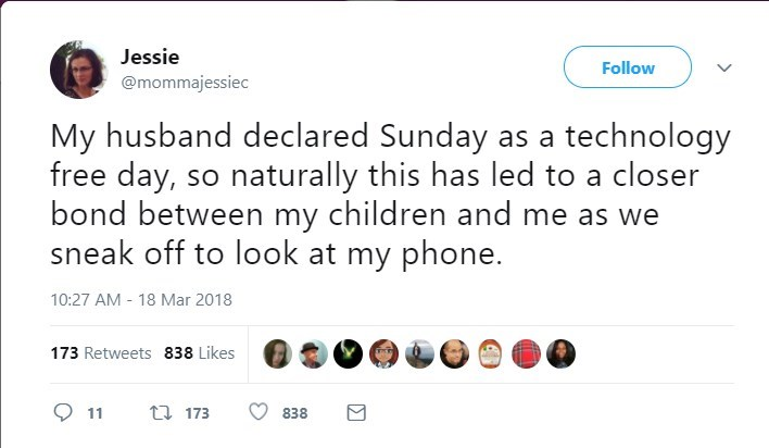 Text - Jessie Follow @mommajessiec My husband declared Sunday as a technology free day, so naturally this has led to a closer bond between my children and me as we sneak off to look at my phone. 10:27 AM 18 Mar 2018 173 Retweets 838 Likes 173 11 838