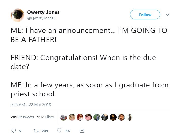 Text - Qwerty Jones @QwertyJones3 Follow ME: I have an announcement... I'M GOING TO BE A FATHER! FRIEND: Congratulations! When is the due date? ME: In a few years, as soon as I graduate from priest school. 9:25 AM - 22 Mar 2018 209 Retweets 997 Likes t209 5 997