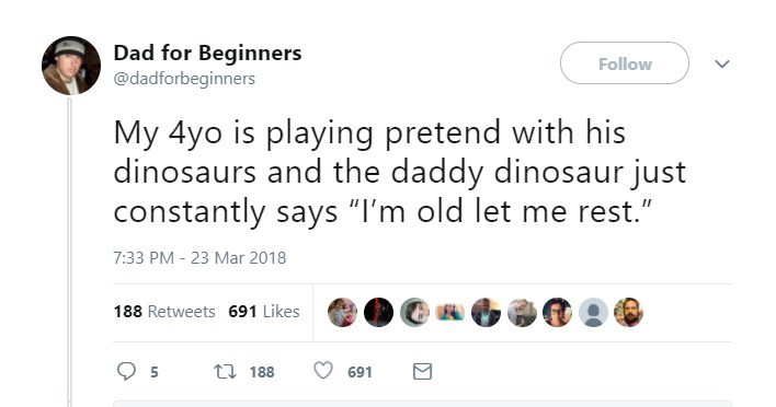 """Text - Dad for Beginners @dadforbeginners Follow My 4yo is playing pretend with his dinosaurs and the daddy dinosaur just constantly says """"I'm old let me rest."""" 7:33 PM - 23 Mar 2018 188 Retweets 691 Likes t 188 5 691"""