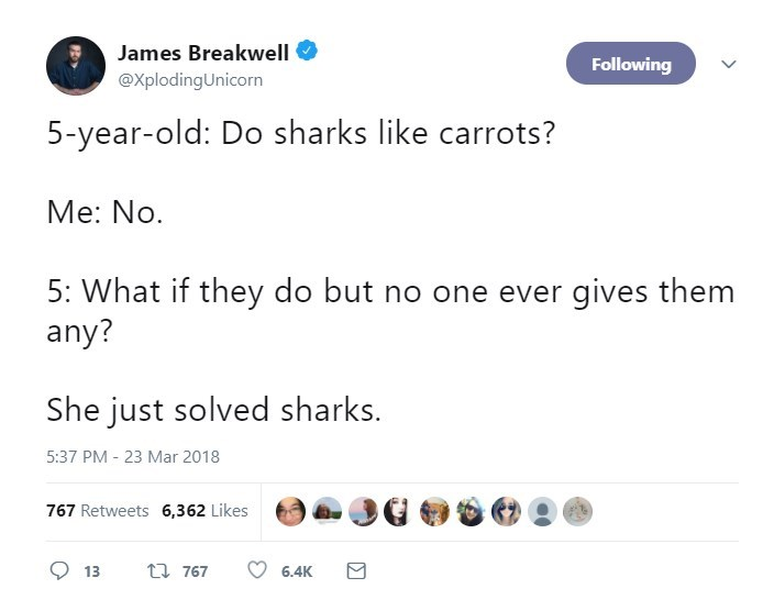 Text - James Breakwell Following @XplodingUnicorn 5-year-old: Do sharks like carrots? Me: No. 5: What if they do but no one ever gives them any? She just solved sharks 5:37 PM - 23 Mar 2018 767 Retweets 6,362 Likes t 767 13 6.4K