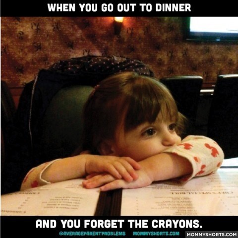 Child - WHEN YOU GO OUT TO DINNER AND YOU FORGET THE CRAYONS. AVERAGEPARENTPROBLEMS MOMMYSHORTS.COM MOMMYSHO RTS.COM