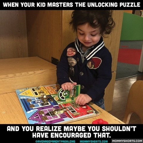 Learning - WHEN YOUR KID MASTERS THE UNLOCKING PUZZLE RE AND YOU REALIZE MAYBE YOU SHOULDN'T HAVE ENCOURAGED THAT. GAVERAGEPARENTPROBLEMS MOMMYSHORTS.COM MOMMYSHORTS.COM