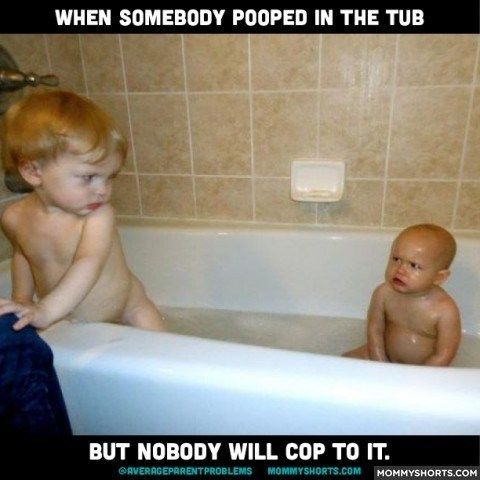 Bathing - WHEN SOMEBODY POOPED IN THE TUB BUT NOBODY WILL COP TO IT. AVERAGEPARENTPROBLEMS MOMMYSHORTS.COMMOMMYSHORTS.COM