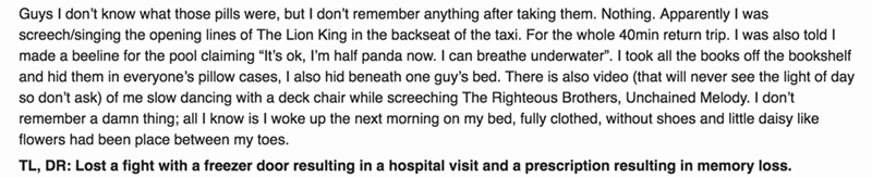 """Text - Guys I don't know what those pills were, but I don't remember anything after taking them. Nothing. Apparently I was screech/singing the opening lines of The Lion King in the backseat of the taxi. For the whole 40min return trip. I was also toldT made a beeline for the pool claiming """"It's ok, I'm half panda now. l can breathe underwater"""". I took all the books off the bookshelf and hid them in everyone's pillow cases, I also hid beneath one guy's bed. There is also video (that will never se"""