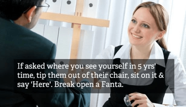Job - If asked where you see yourself in 5 yrs time, tip them out of their chair, sit on it & say 'Here'. Break open a Fanta.