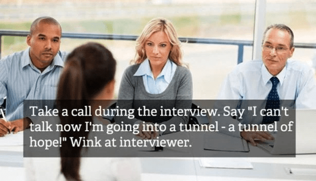"People - Take a call during the interview. Say talk now I'm going into a tunnel- a tunnel of hope!"" Wink at interviewer."