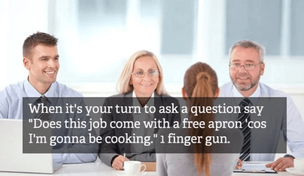 "People - When it's your turn to ask a question say ""Does this job come with a free apron cos I'm gonna be cooking."" 1 finger gun."