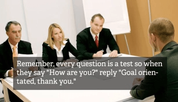 "Job - Remember, every question is a test so when they say ""How are you?"" reply ""Goal orien- tated, thank you."""